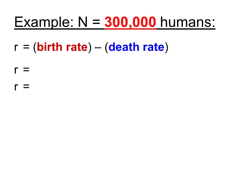 Example: N = 300,000 humans: r = (birth rate) – (death rate) r = r =