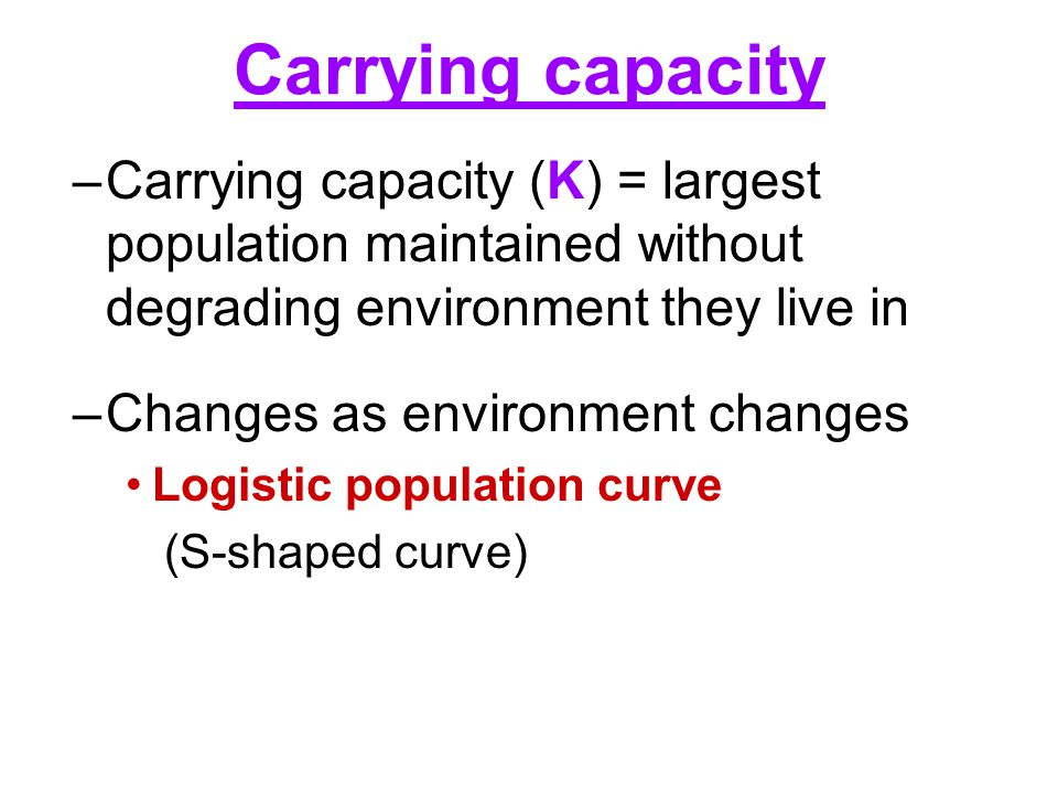 Carrying capacity Carrying capacity (K) = largest population maintained without degrading environment they live in.