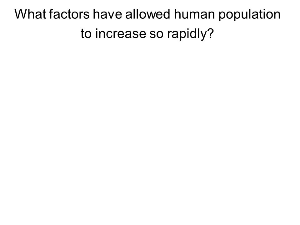 What factors have allowed human population to increase so rapidly