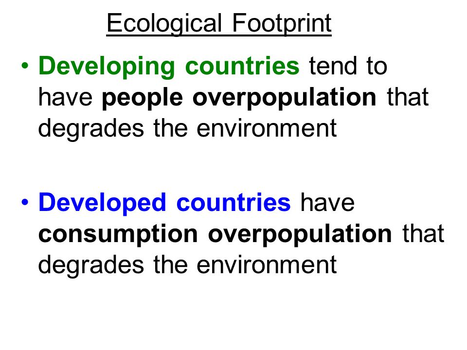 Ecological Footprint Developing countries tend to have people overpopulation that degrades the environment.
