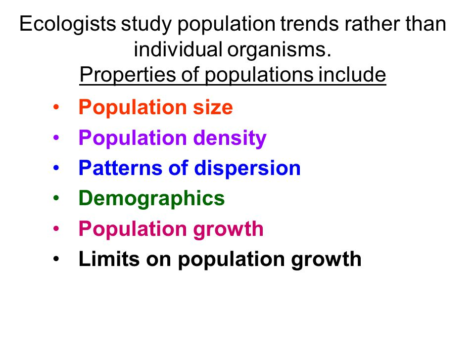 Ecologists study population trends rather than individual organisms.