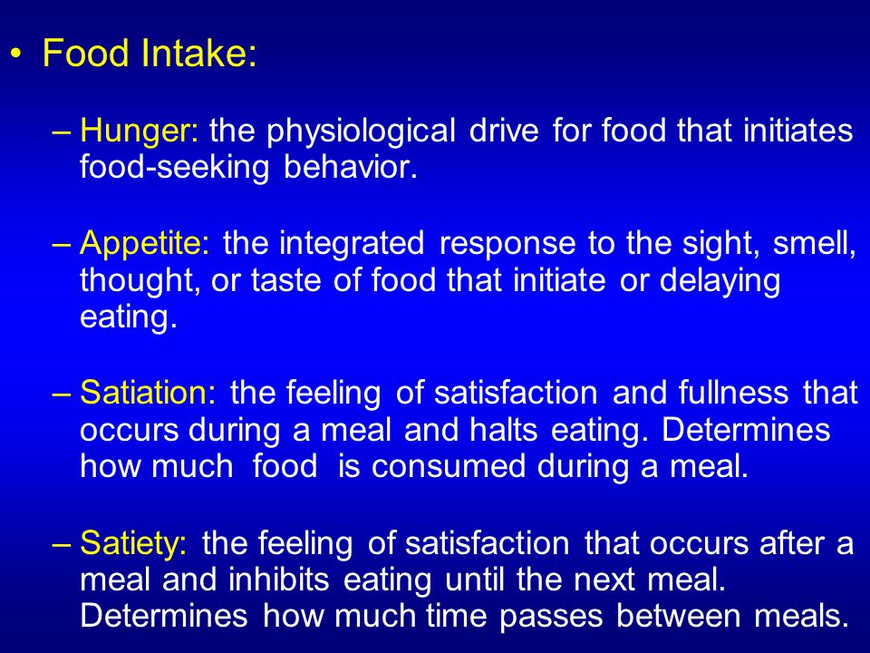 Food Intake: Hunger: the physiological drive for food that initiates food-seeking behavior.