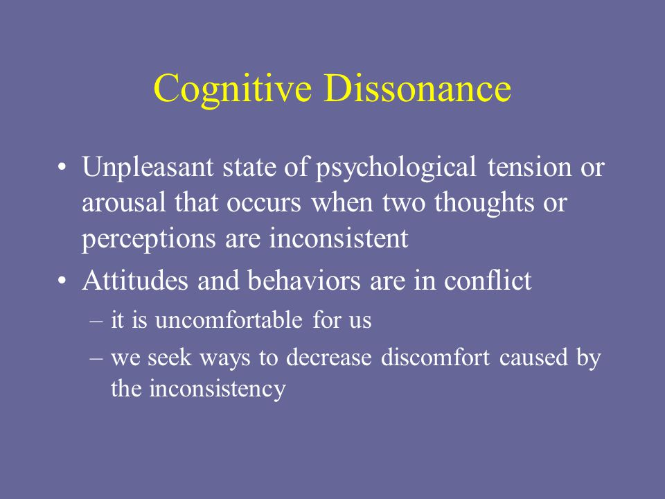 Cognitive Dissonance Unpleasant state of psychological tension or arousal that occurs when two thoughts or perceptions are inconsistent.