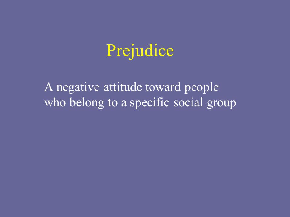 Prejudice A negative attitude toward people who belong to a specific social group