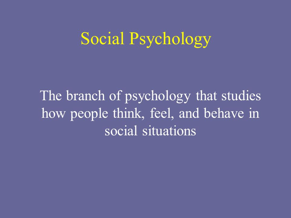 Social Psychology The branch of psychology that studies how people think, feel, and behave in social situations.