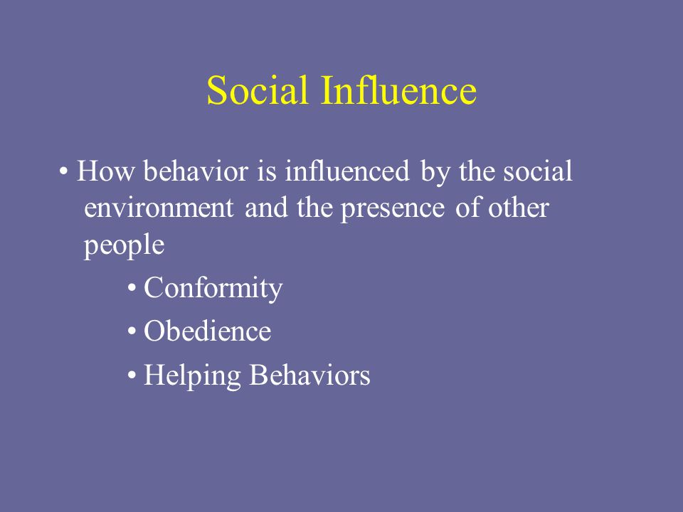 Social Influence • How behavior is influenced by the social environment and the presence of other people.