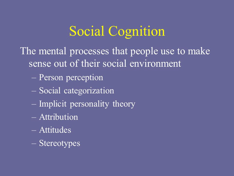 Social Cognition The mental processes that people use to make sense out of their social environment.
