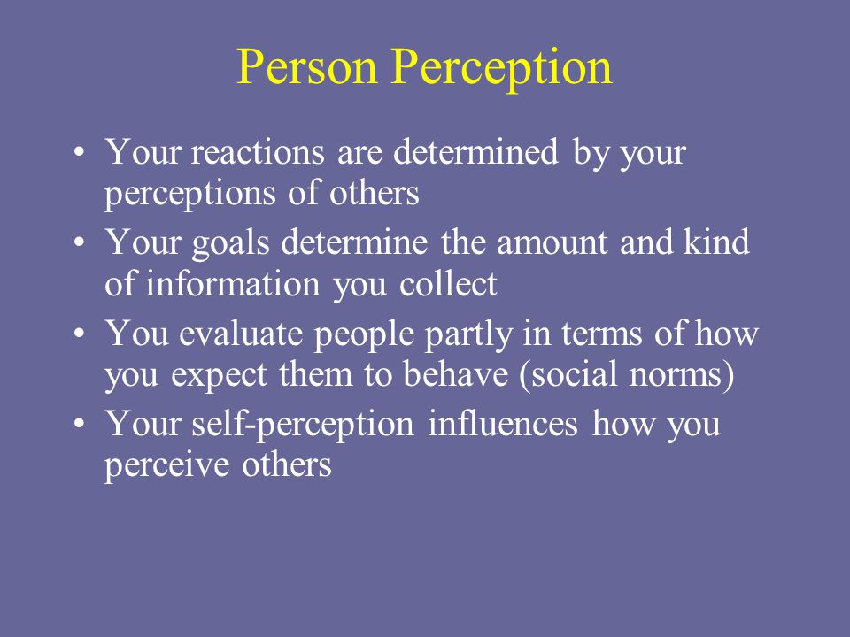 Person Perception Your reactions are determined by your perceptions of others. Your goals determine the amount and kind of information you collect.