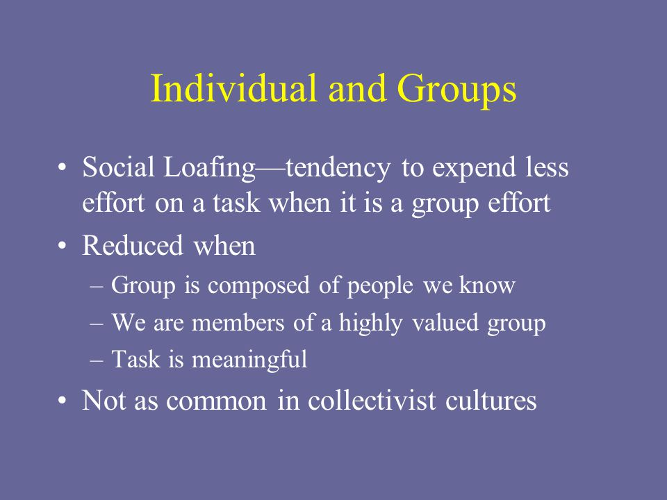Individual and Groups Social Loafing—tendency to expend less effort on a task when it is a group effort.