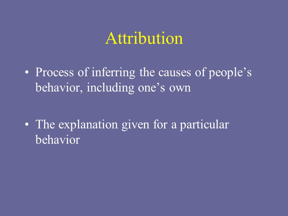 Attribution Process of inferring the causes of people's behavior, including one's own.