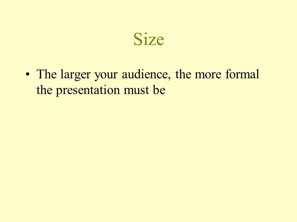 Size The larger your audience, the more formal the presentation must be