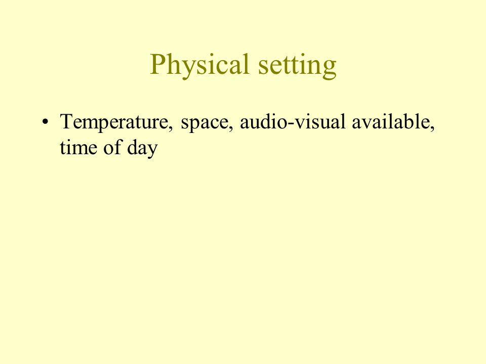 Physical setting Temperature, space, audio-visual available, time of day