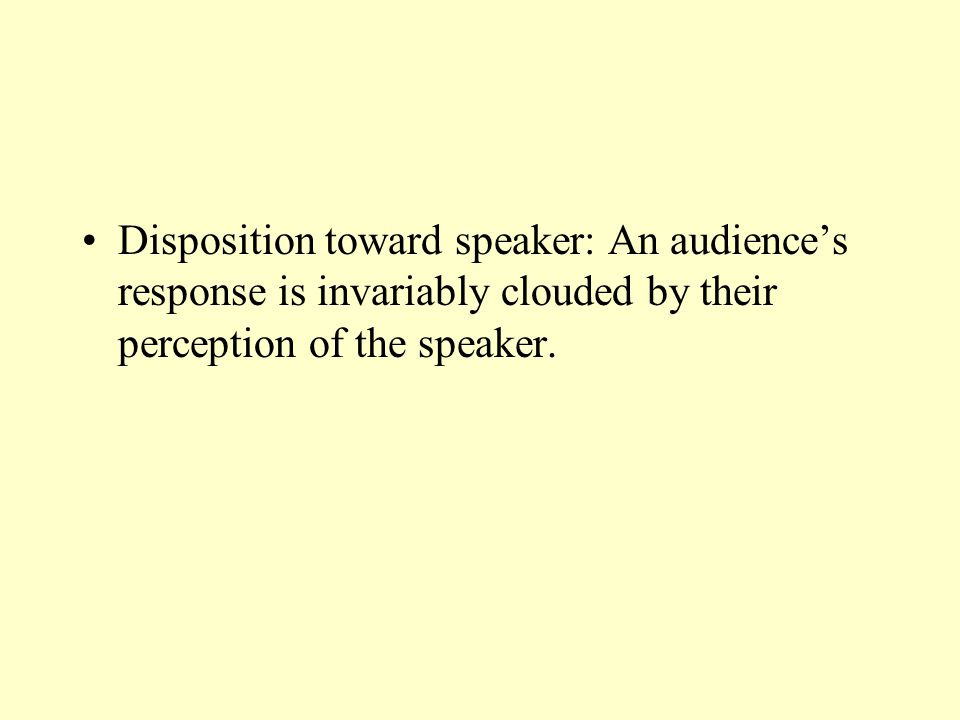 Disposition toward speaker: An audience's response is invariably clouded by their perception of the speaker.