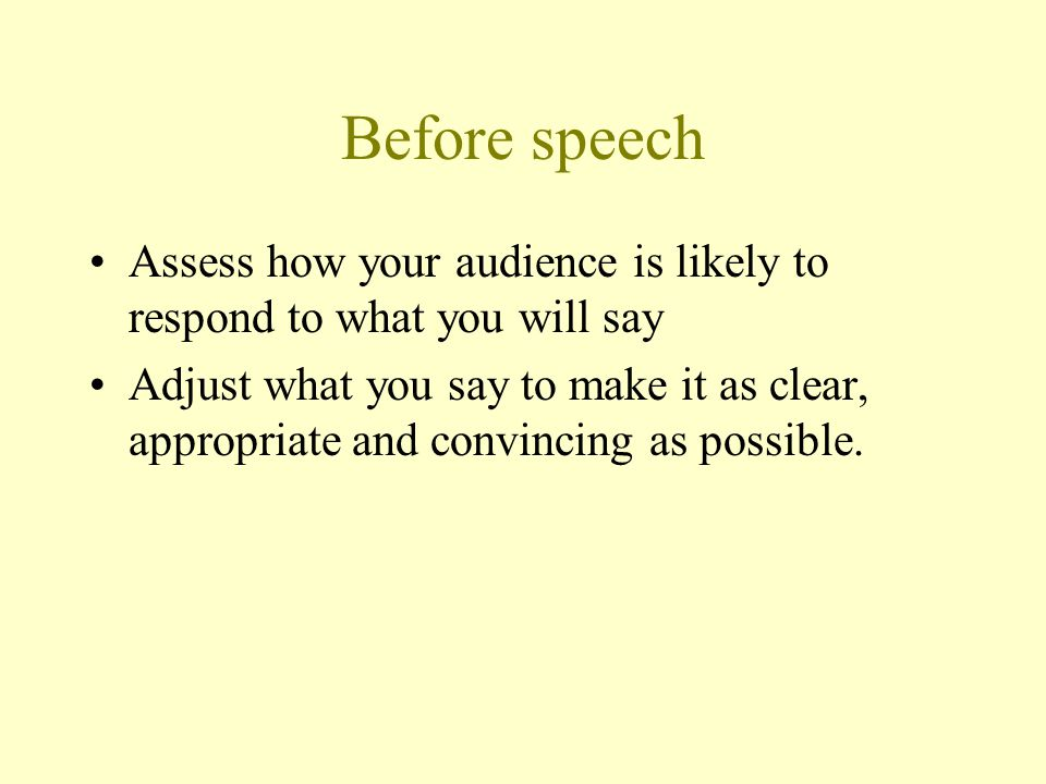 Before speech Assess how your audience is likely to respond to what you will say.