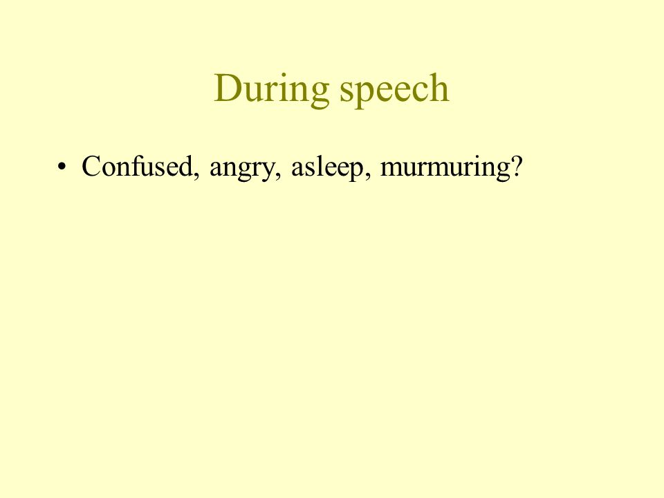 During speech Confused, angry, asleep, murmuring