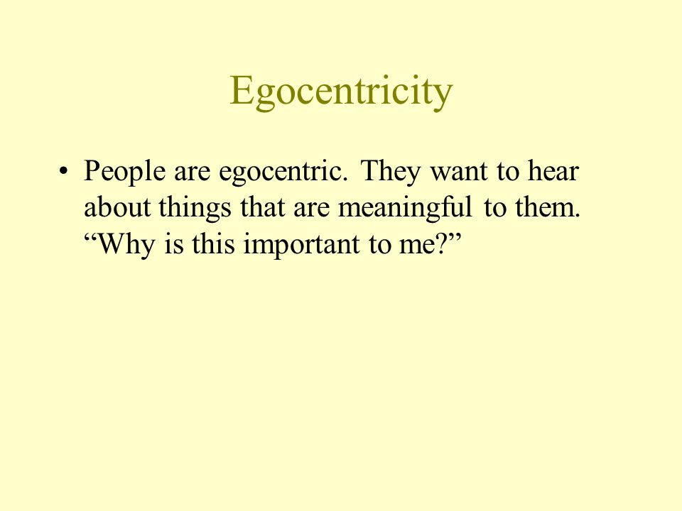 Egocentricity People are egocentric. They want to hear about things that are meaningful to them.