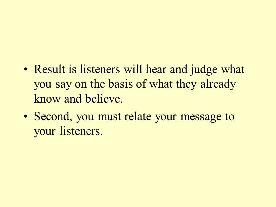 Result is listeners will hear and judge what you say on the basis of what they already know and believe.