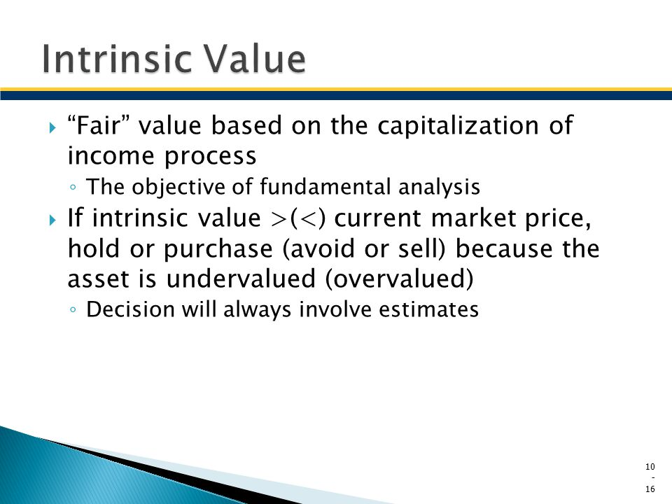 Intrinsic Value Fair value based on the capitalization of income process. The objective of fundamental analysis.