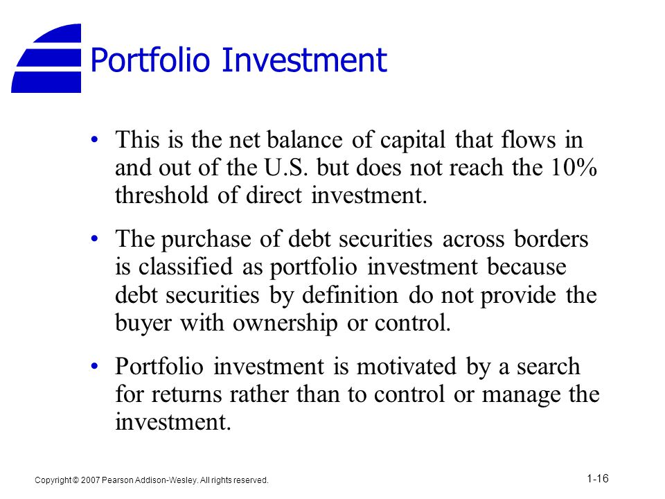 Portfolio Investment This is the net balance of capital that flows in and out of the U.S. but does not reach the 10% threshold of direct investment.