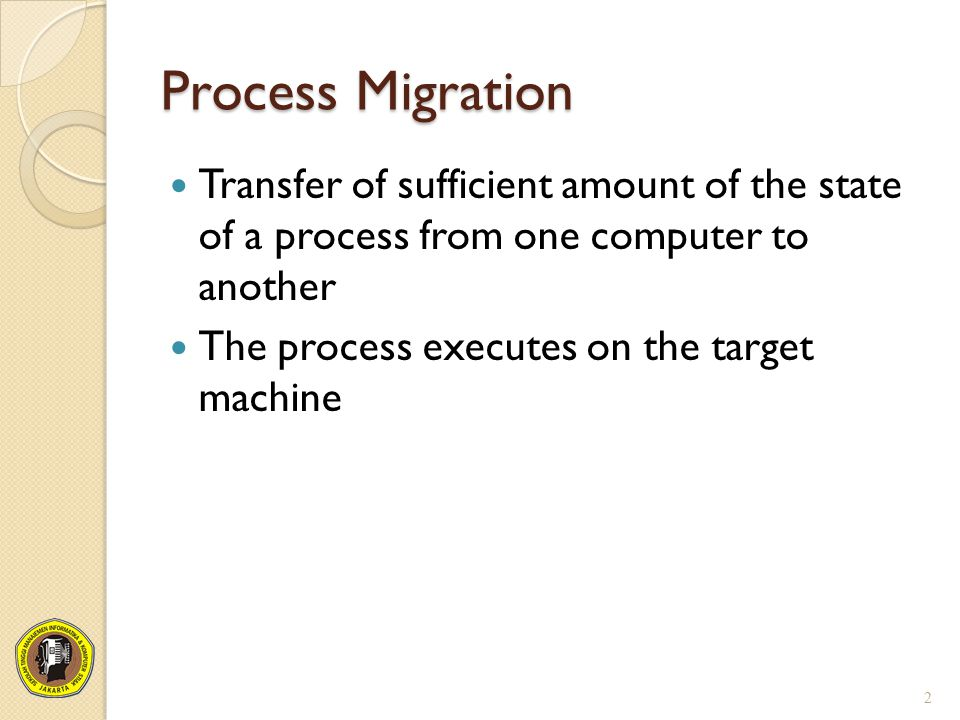 Process Migration Transfer of sufficient amount of the state of a process from one computer to another.