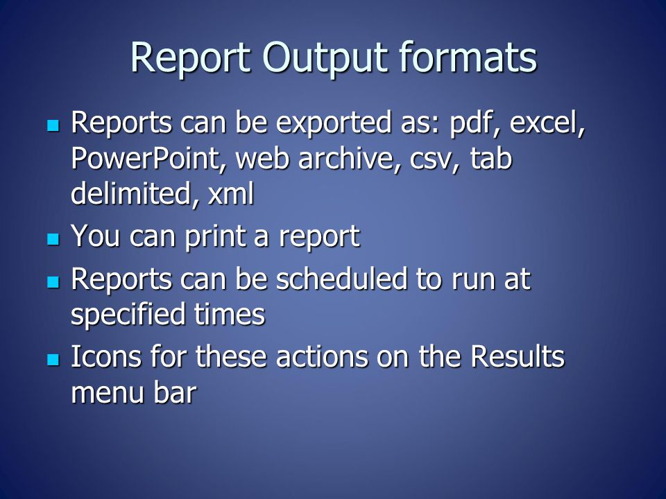 Report Output formats Reports can be exported as: pdf, excel, PowerPoint, web archive, csv, tab delimited, xml.