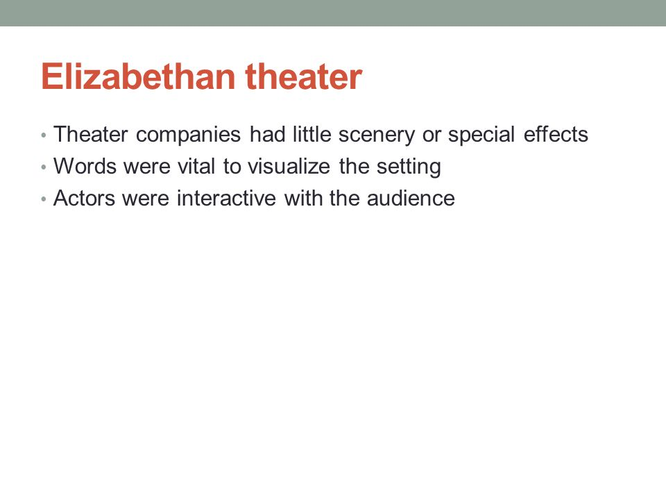 Elizabethan theater Theater companies had little scenery or special effects. Words were vital to visualize the setting.