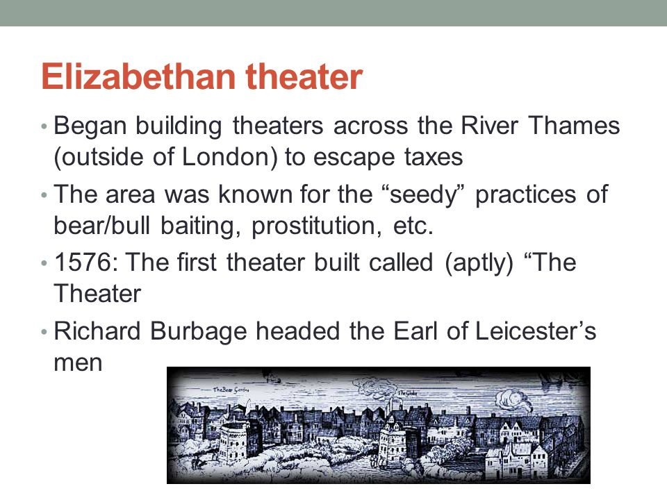 Elizabethan theater Began building theaters across the River Thames (outside of London) to escape taxes.