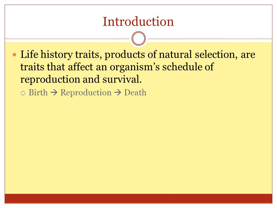 Introduction Life history traits, products of natural selection, are traits that affect an organism's schedule of reproduction and survival.