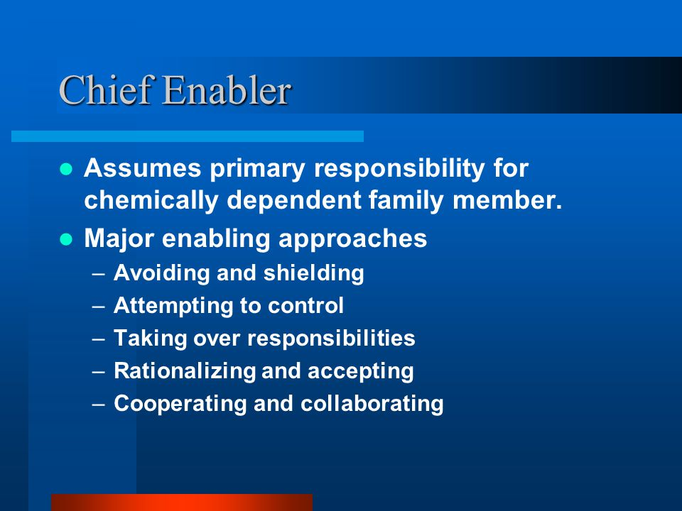 Chief Enabler Assumes primary responsibility for chemically dependent family member. Major enabling approaches.
