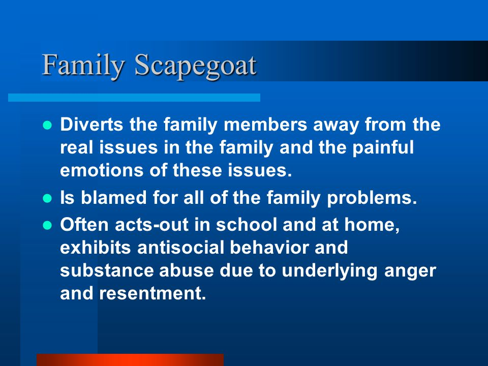 Family Scapegoat Diverts the family members away from the real issues in the family and the painful emotions of these issues.