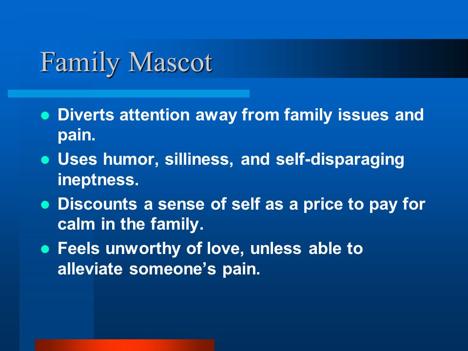 Family Mascot Diverts attention away from family issues and pain.