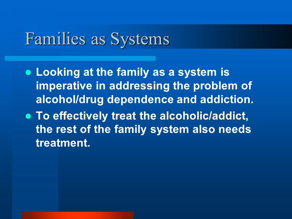 Families as Systems Looking at the family as a system is imperative in addressing the problem of alcohol/drug dependence and addiction.
