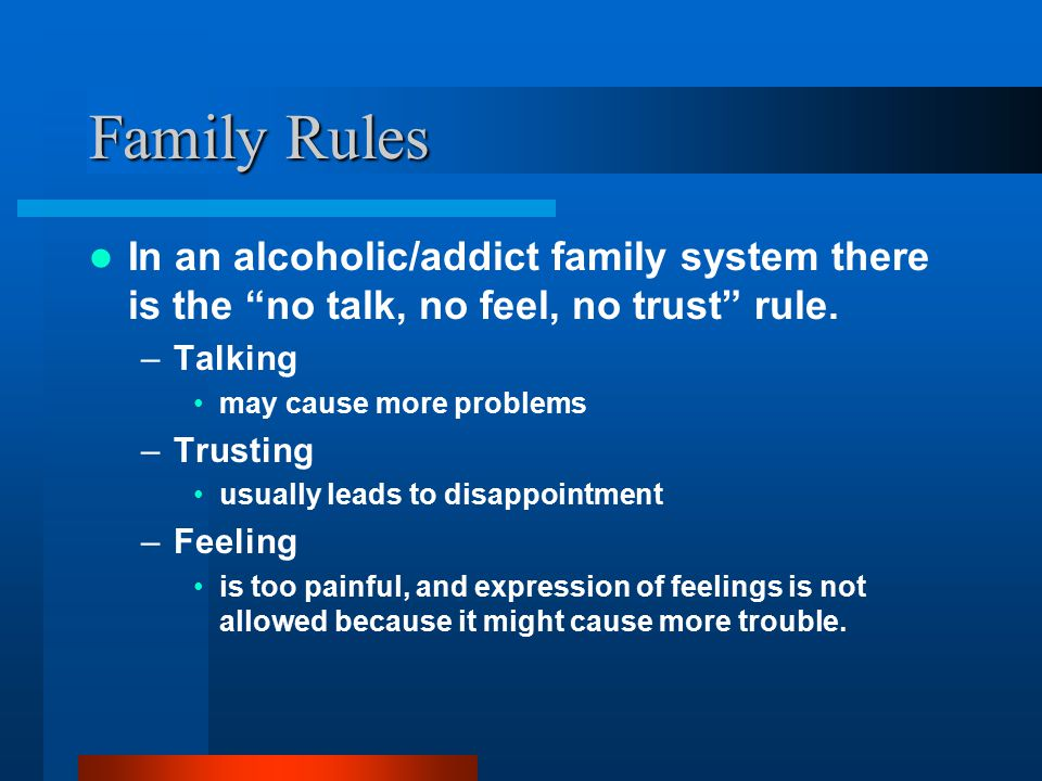 Family Rules In an alcoholic/addict family system there is the no talk, no feel, no trust rule. Talking.