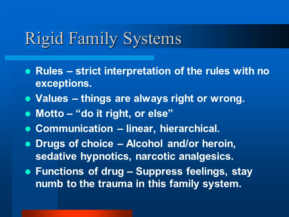 Rigid Family Systems Rules – strict interpretation of the rules with no exceptions. Values – things are always right or wrong.