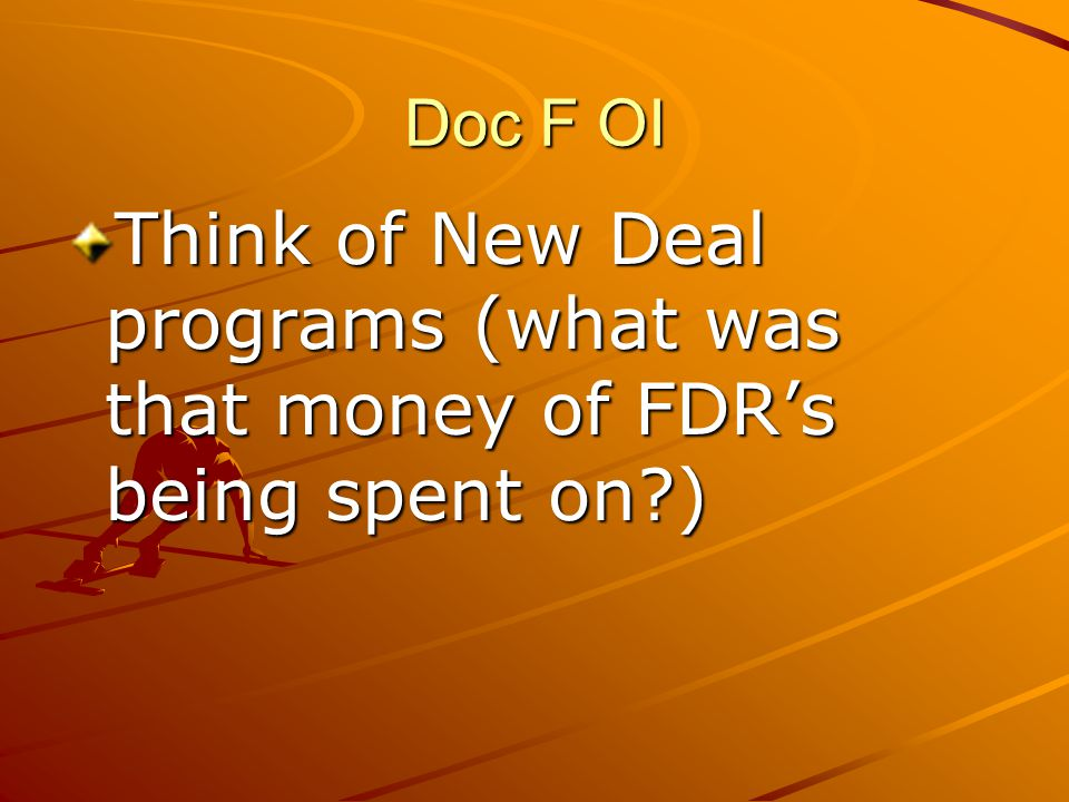 Doc F OI Think of New Deal programs (what was that money of FDR's being spent on )