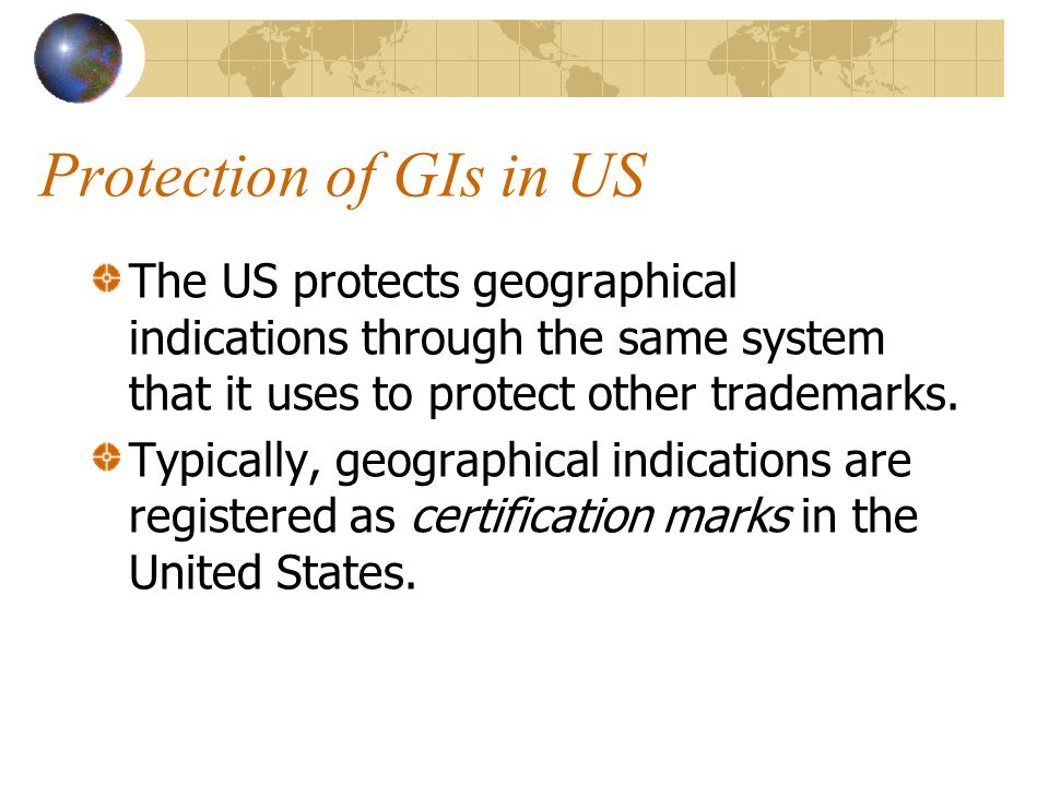 Protection of GIs in US The US protects geographical indications through the same system that it uses to protect other trademarks.