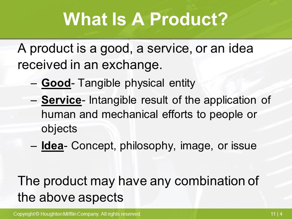 What Is A Product A product is a good, a service, or an idea received in an exchange. Good- Tangible physical entity.