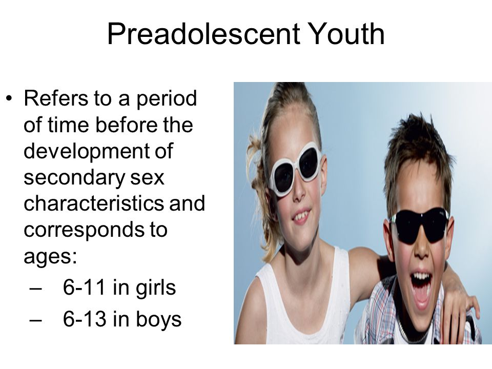 Preadolescent Youth Refers to a period of time before the development of secondary sex characteristics and corresponds to ages: