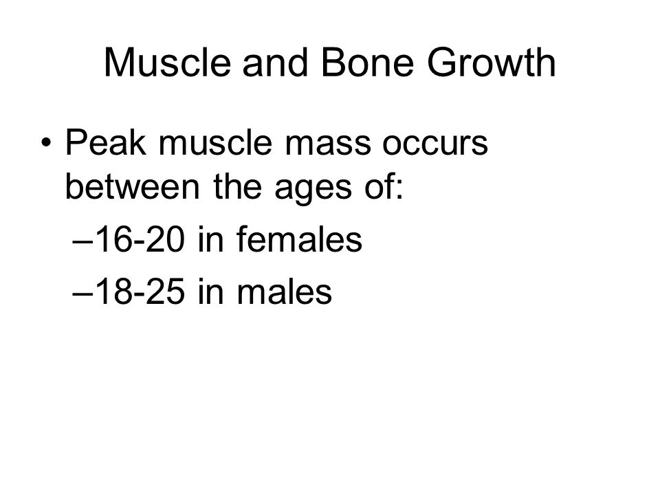 Muscle and Bone Growth Peak muscle mass occurs between the ages of: