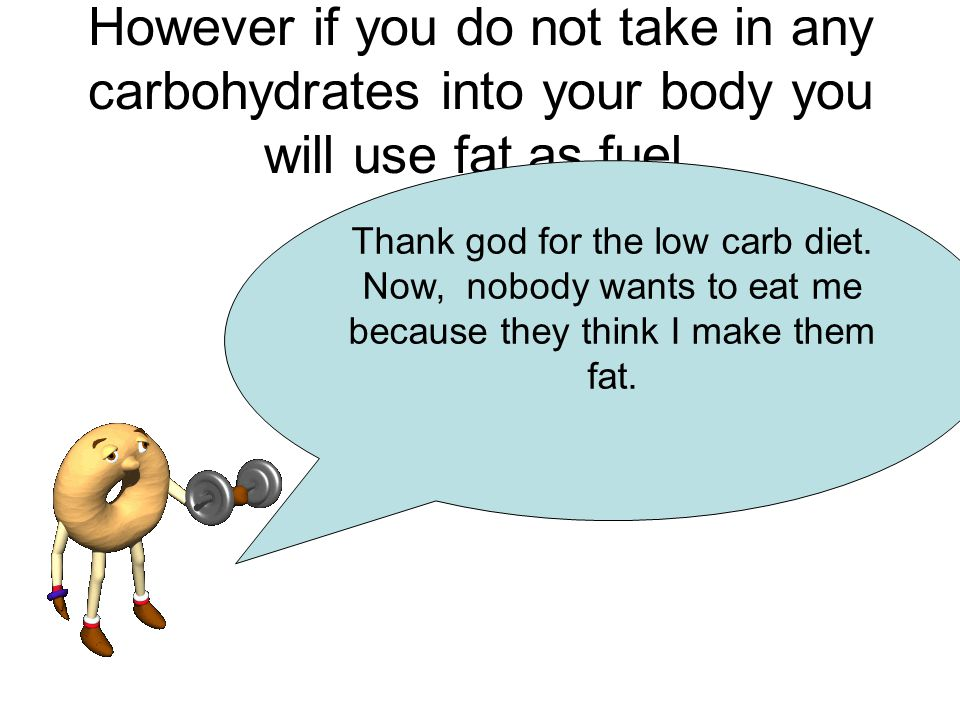 However if you do not take in any carbohydrates into your body you will use fat as fuel.