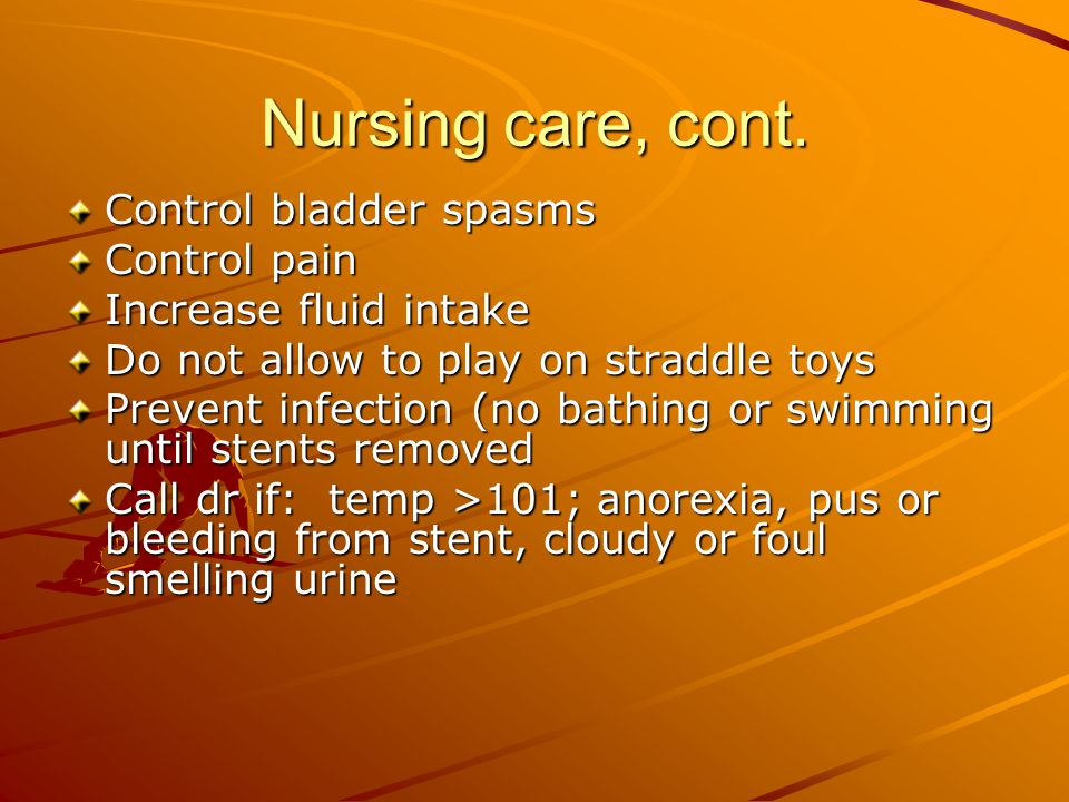 Nursing care, cont. Control bladder spasms Control pain
