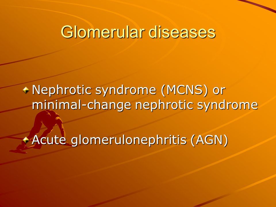 Glomerular diseases Nephrotic syndrome (MCNS) or minimal-change nephrotic syndrome. Acute glomerulonephritis (AGN)