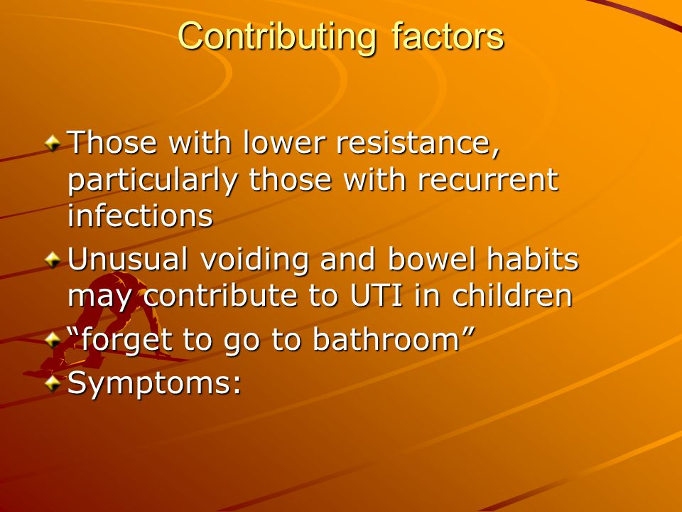 Contributing factors Those with lower resistance, particularly those with recurrent infections.