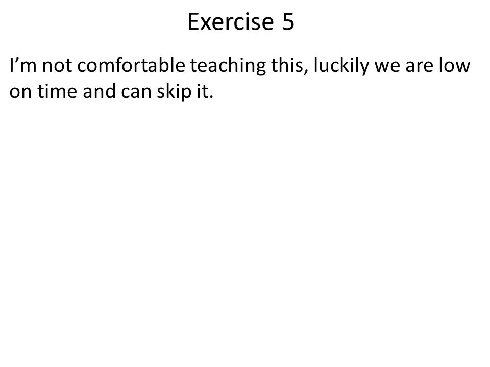 Exercise 5 I'm not comfortable teaching this, luckily we are low on time and can skip it.