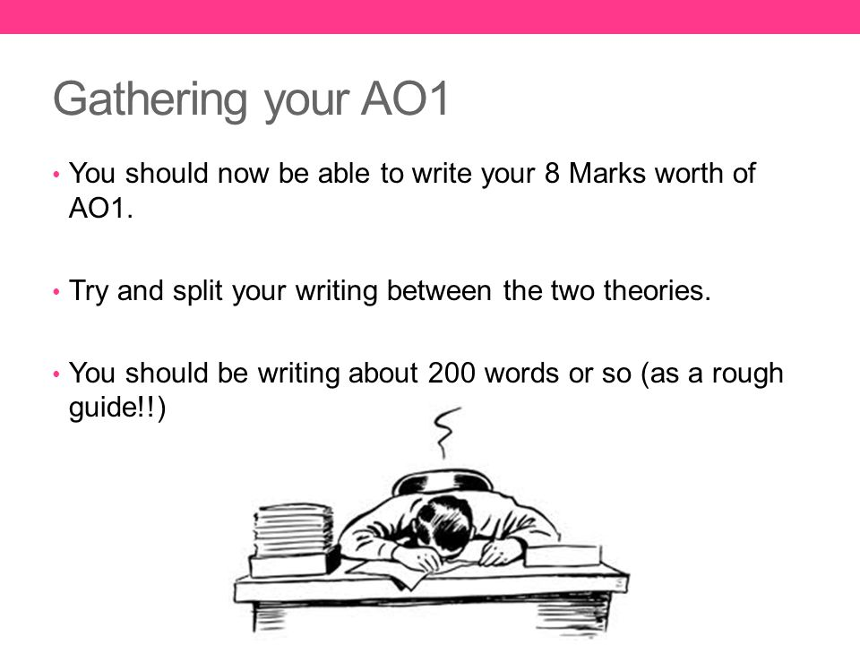 Gathering your AO1 You should now be able to write your 8 Marks worth of AO1. Try and split your writing between the two theories.