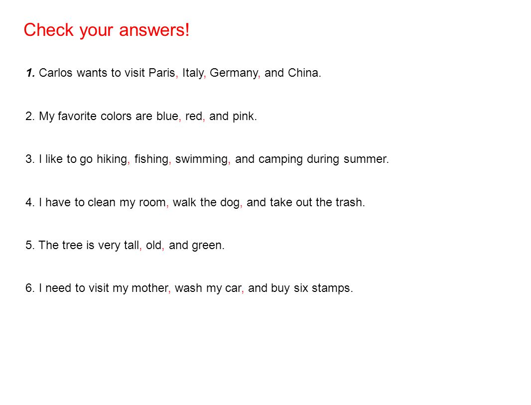 Check your answers! 1. Carlos wants to visit Paris, Italy, Germany, and China. 2. My favorite colors are blue, red, and pink.