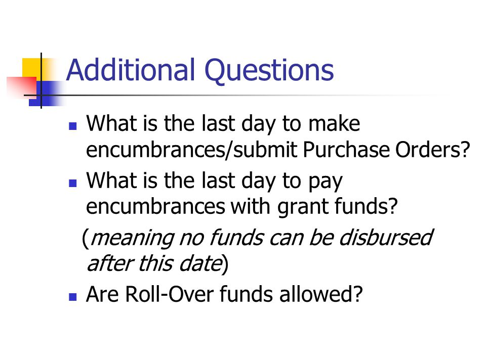 Additional Questions What is the last day to make encumbrances/submit Purchase Orders What is the last day to pay encumbrances with grant funds