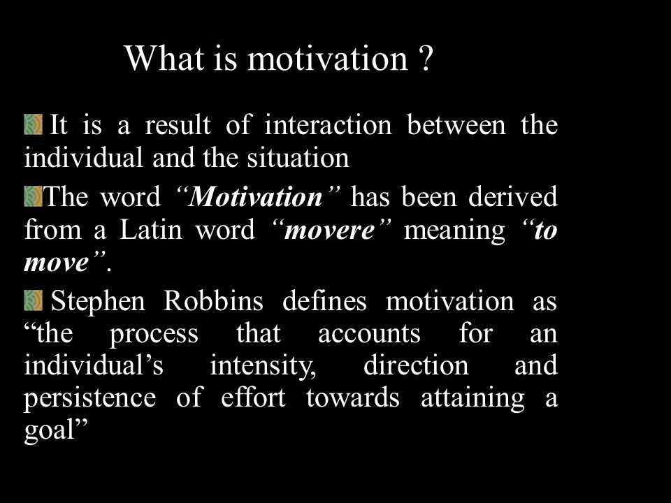 What is motivation It is a result of interaction between the individual and the situation.