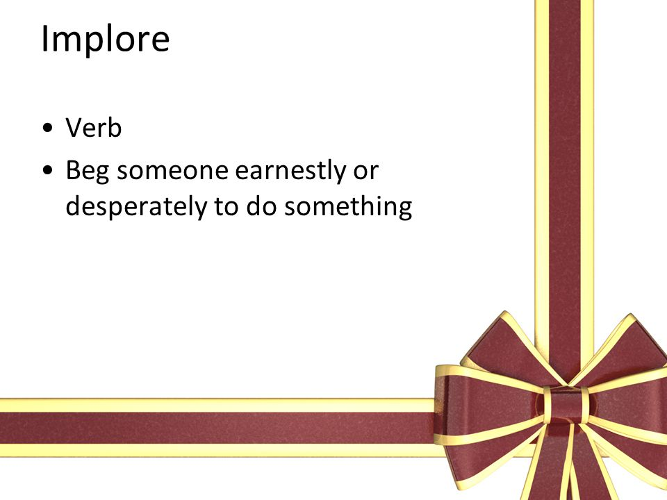 Implore Verb Beg someone earnestly or desperately to do something