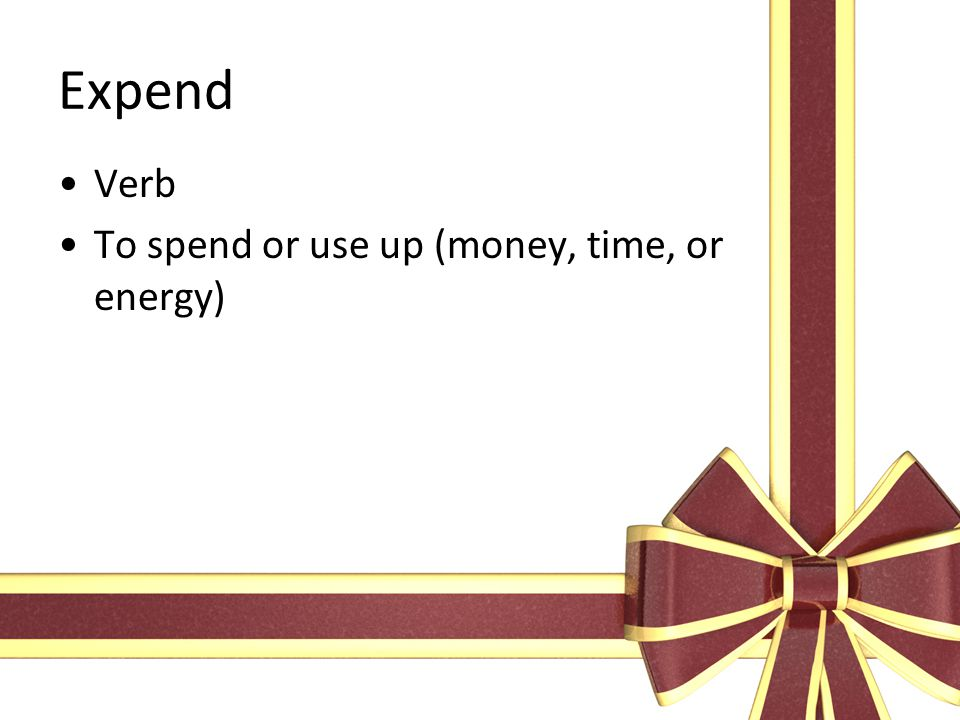 Expend Verb To spend or use up (money, time, or energy)
